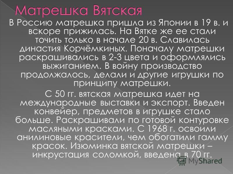 В Россию матрешка пришла из Японии в 19 в. и вскоре прижилась. На Вятке же ее стали точить только в начале 20 в. Славилась династия Корчёмкиных. Поначалу матрешки раскрашивались в 2-3 цвета и оформлялись выжиганием. В войну производство продолжалось,