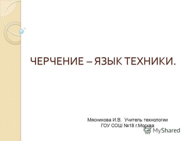 ЧЕРЧЕНИЕ – ЯЗЫК ТЕХНИКИ. Мясникова И.В. Учитель технологии ГОУ СОШ 18 г.Москва