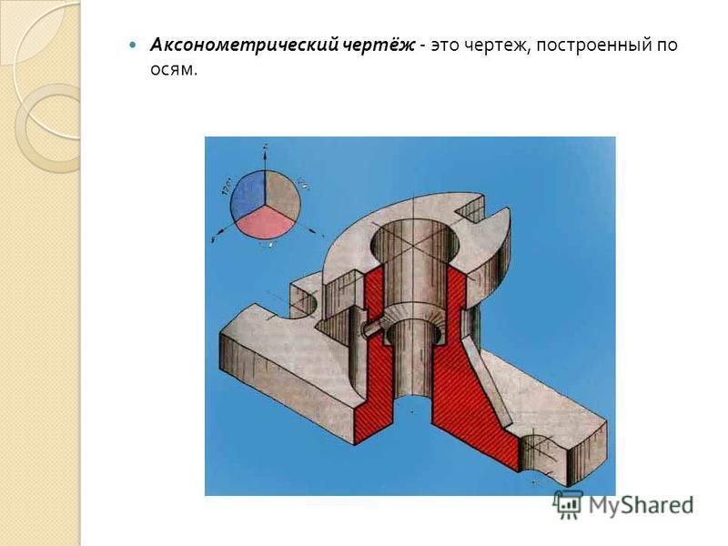 Аксонометрический чертёж - это чертеж, построенный по осям.