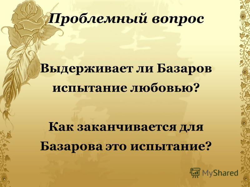 Выдерживает ли Базаров испытание любовью? Как заканчивается для Базарова это испытание? Проблемный вопрос