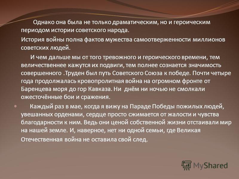 Однако она была не только драматическим, но и героическим периодом истории советского народа. История войны полна фактов мужества самоотверженности миллионов советских людей. И чем дальше мы от того тревожного и героического времени, тем величественн