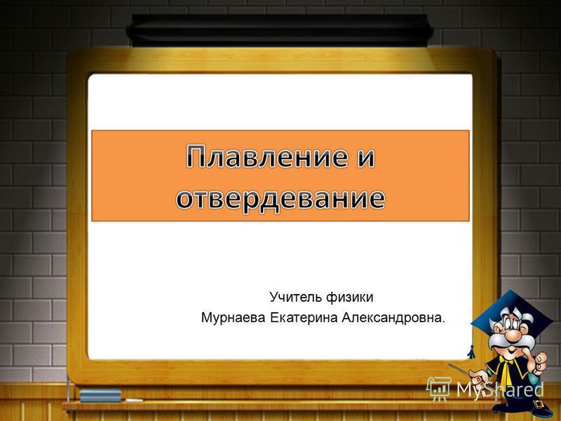 Учитель физики Мурнаева Екатерина Александровна.