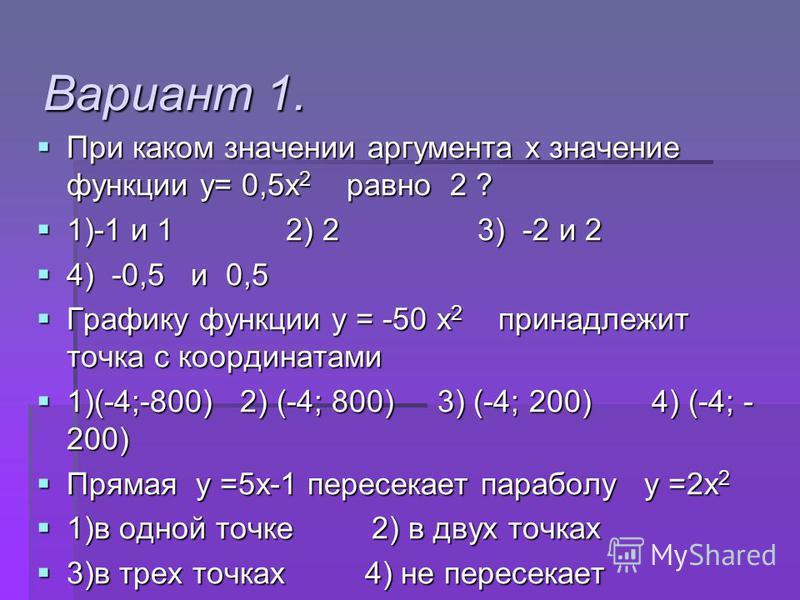 Вариант 1. При каком значении аргумента х значение функции у= 0,5 х 2 равно 2 ? При каком значении аргумента х значение функции у= 0,5 х 2 равно 2 ? 1)-1 и 1 2) 2 3) -2 и 2 1)-1 и 1 2) 2 3) -2 и 2 4) -0,5 и 0,5 4) -0,5 и 0,5 Графику функции у = -50 х