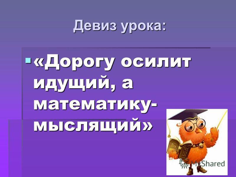 Девиз урока: «Дорогу осилит идущий, а математику- мыслящий» «Дорогу осилит идущий, а математику- мыслящий»