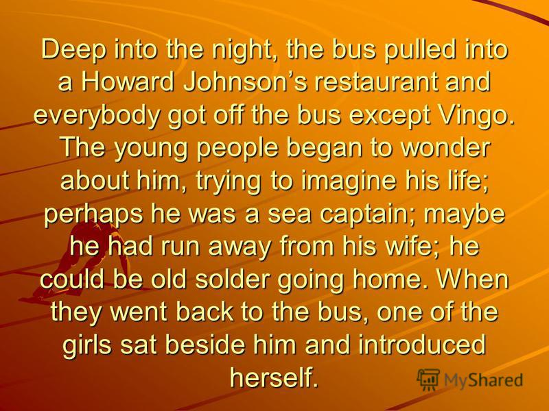 Deep into the night, the bus pulled into a Howard Johnsons restaurant and everybody got off the bus except Vingo. The young people began to wonder about him, trying to imagine his life; perhaps he was a sea captain; maybe he had run away from his wif