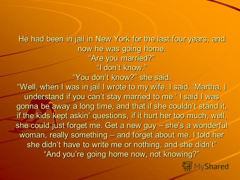 He had been in jail in New York for the last four years, and now he was going home. Are you married? I dont know. You dont know? she said. Well, when I was in jail I wrote to my wife. I said, Martha, I understand if you cant stay married to me. I sai