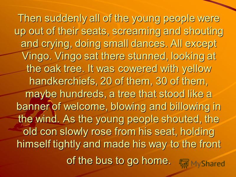 Then suddenly all of the young people were up out of their seats, screaming and shouting and crying, doing small dances. All except Vingo. Vingo sat there stunned, looking at the oak tree. It was cowered with yellow handkerchiefs, 20 of them, 30 of t