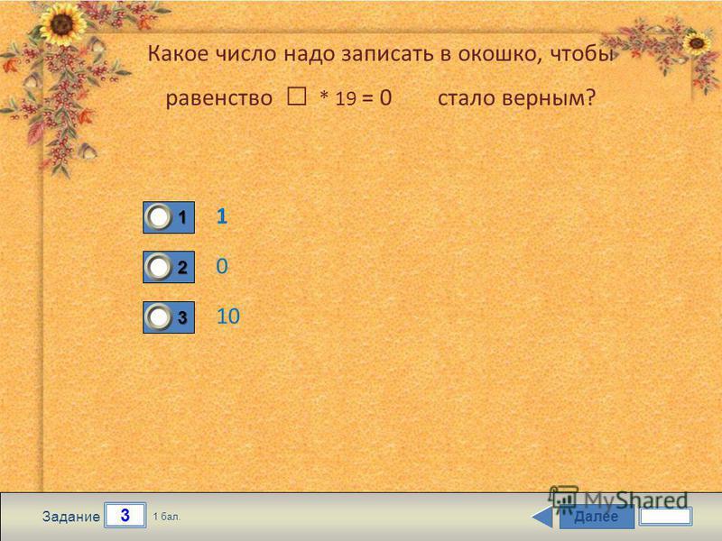 Далее 3 Задание 1 бал. 1111 2222 3333 Какое число надо записать в окошко, чтобы равенство * 19 = 0 стало верным? 1 0 10
