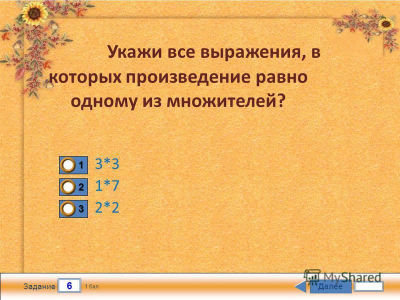 Далее 6 Задание 1 бал. 1111 2222 3333 Укажи все выражения, в которых произведение равно одному из множителей? 2*2 1*7 3*3