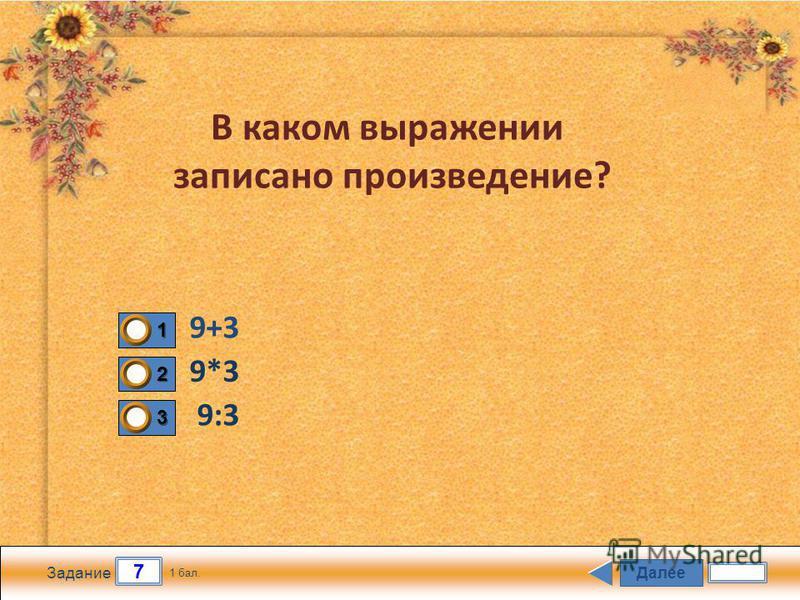 Далее 7 Задание 1 бал. 1111 2222 3333 В каком выражении записано произведение? 9:3 9*3 9+3