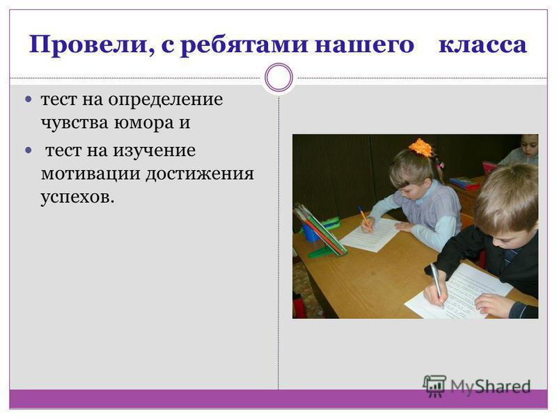 Провели, с ребятами нашего класса тест на определение чувства юмора и тест на изучение мотивации достижения успехов.