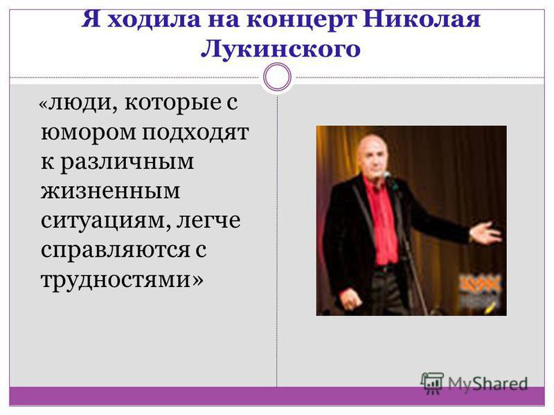 Я ходила на концерт Николая Лукинского « люди, которые с юмором подходят к различным жизненным ситуациям, легче справляются с трудностями»