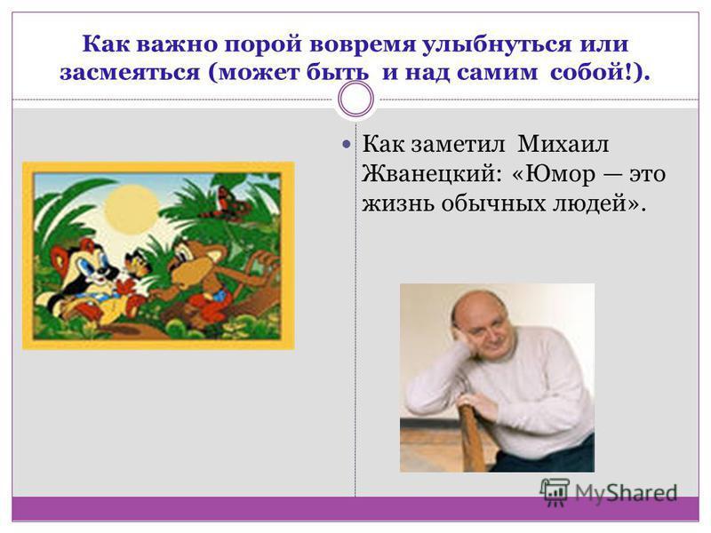Как важно порой вовремя улыбнуться или засмеяться (может быть и над самим собой!). Как заметил Михаил Жванецкий: «Юмор это жизнь обычных людей».