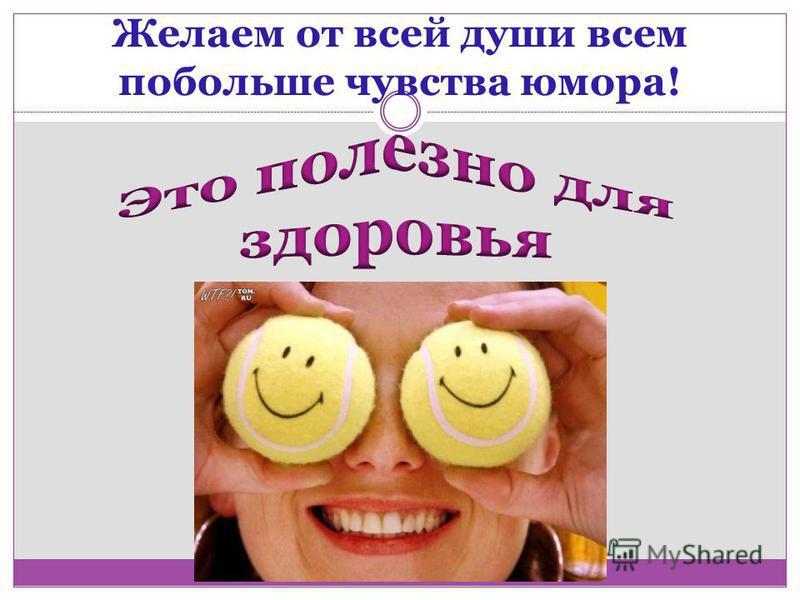 Желаем от всей души всем побольше чувства юмора!