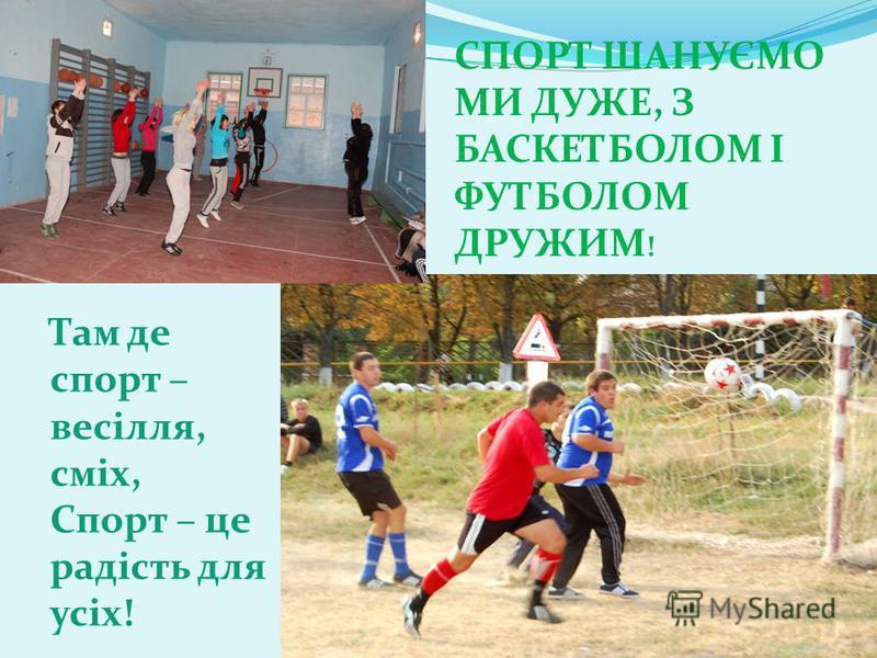 Спорт шануємо ми дуже, Там де спорт – весілля, сміх, Спорт – це радість для усіх! СПОРТ ШАНУЄМО МИ ДУЖЕ, З БАСКЕТБОЛОМ І ФУТБОЛОМ ДРУЖИМ !
