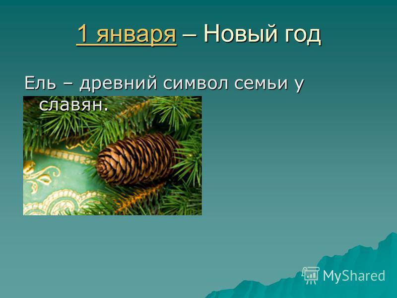 1 января 1 января – Новый год 1 января Ель – древний символ семьи у славян.