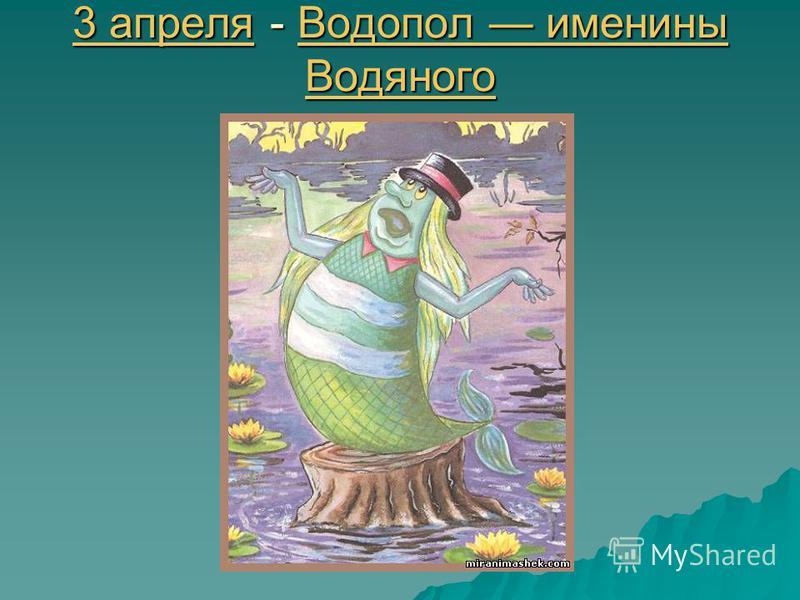 3 апреля 3 апреля - Водопол именины Водяного Водопол именины Водяного 3 апреля Водопол именины Водяного