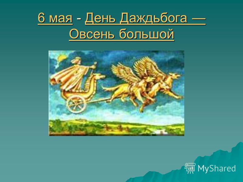 6 мая 6 мая - День Даждьбога Овсень большой День Даждьбога Овсень большой 6 мая День Даждьбога Овсень большой
