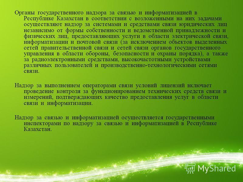 Органы государственного надзора за связью и информатизацией в Республике Казахстан в соответствии с возложенными на них задачами осуществляют надзор за системами и средствами связи юридических лиц независимо от формы собственности и ведомственной при