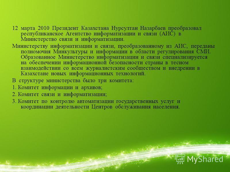 12 марта 2010 Президент Казахстана Нурсултан Назарбаев преобразовал республиканское Агентство информатизации и связи (АИС) в Министерство связи и информатизации. Министерству информатизации и связи, преобразованному из АИС, переданы полномочия Минкул