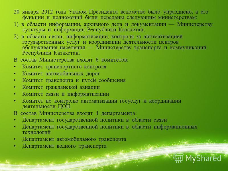 20 января 2012 года Указом Президента ведомство было упразднено, а его функции и полномочий были переданы следующим министерствам: 1) в области информации, архивного дела и документации Министерству культуры и информации Республики Казахстан; 2) в об