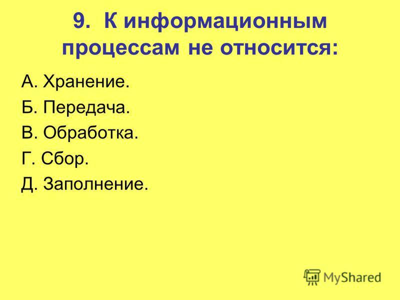 9. К информационным процессам не относится: A. Хранение. Б. Передача. B. Обработка. Г. Сбор. Д. Заполнение.