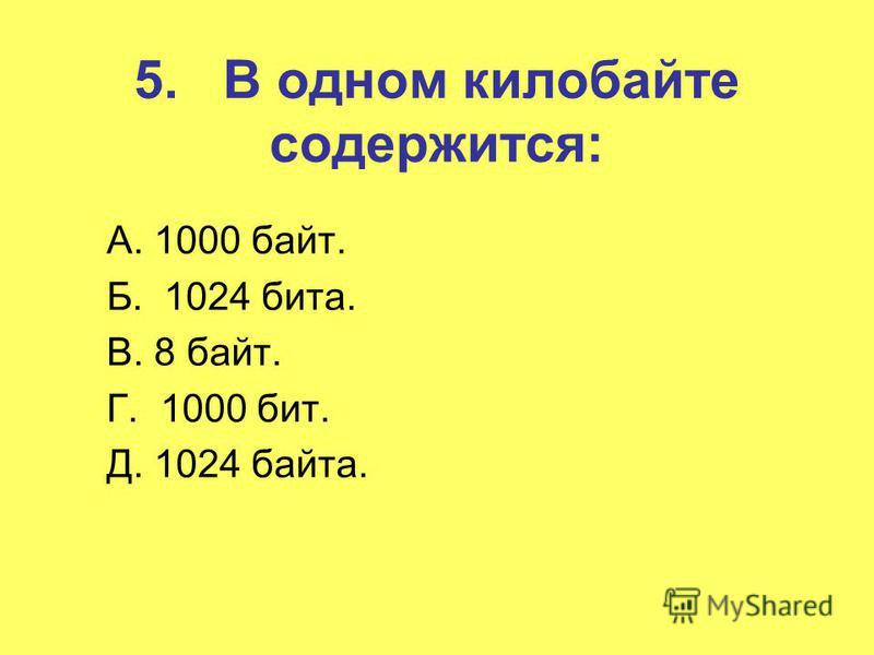 5. В одном килобайте содержится: А. 1000 байт. Б. 1024 бита. В. 8 байт. Г. 1000 бит. Д. 1024 байта.