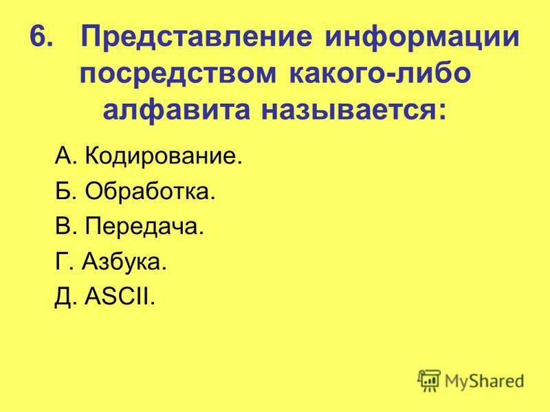 6. Представление информации посредством какого-либо алфавита называется: А. Кодирование. Б. Обработка. В. Передача. Г. Азбука. Д. ASCII.