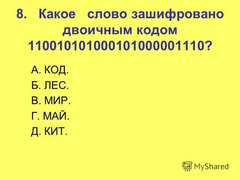 8. Какое слово зашифровано двоичным кодом 110010101000101000001110? A. КОД. Б. ЛЕС. B. МИР. Г. МАЙ. Д. КИТ.
