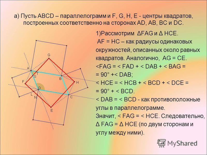 а) Пусть АВСD – параллелограмм и F, G, H, E - центры квадратов, построенных соответственно на сторонах АD, AВ, BC и DC. 1)Рассмотрим ΔFAG и Δ HCE. AF = HC – как радиусы одинаковых окружностей, описанных около равных квадратов. Аналогично, AG = CE. <F