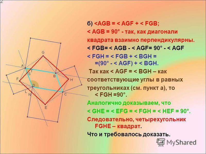 б) <AGB = < AGF + < FGB; < AGB = 90° - так, как диагонали квадрата взаимно перпендикулярны. < FGB= < AGB - < AGF= 90° - < AGF < FGH = < FGB + < BGH = =(90° - < AGF) + < BGH. Так как < AGF = < BGH – как соответствующие углы в равных треугольниках (см.