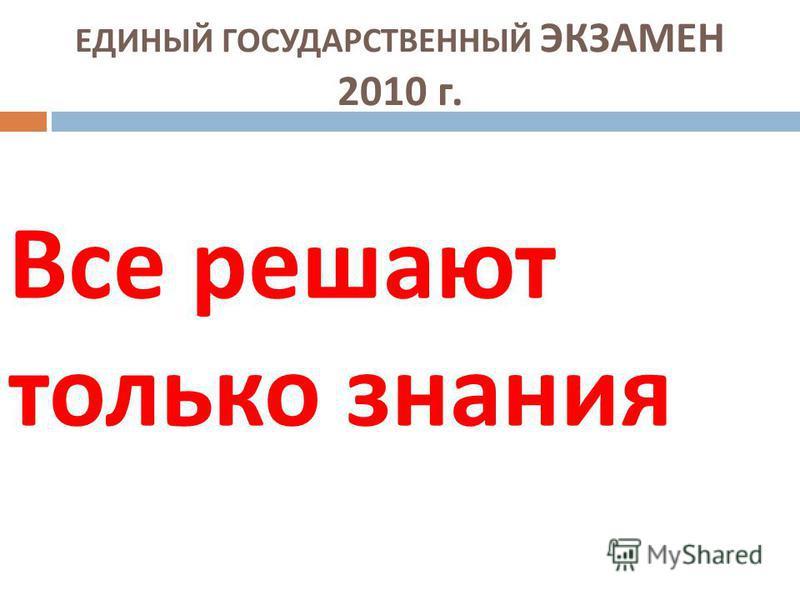 ЕДИНЫЙ ГОСУДАРСТВЕННЫЙ ЭКЗАМЕН 2010 г. Все решают только знания