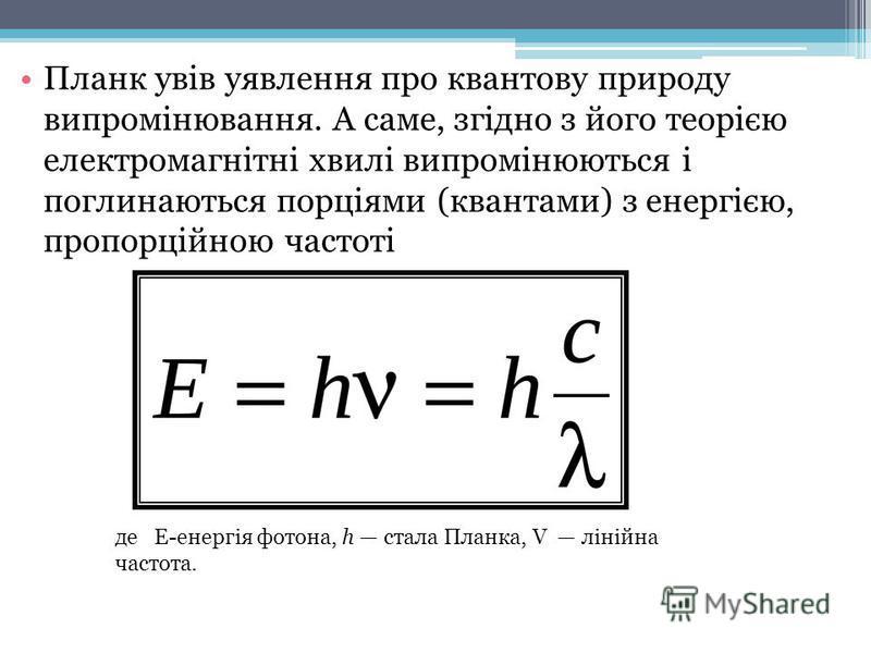 Планк увів уявлення про квантову природу випромінювання. А саме, згідно з його теорією електромагнітні хвилі випромінюються і поглинаються порціями (квантами) з енергією, пропорційною частоті де Е-енергія фотона, h стала Планка, V лінійна частота.