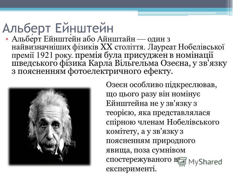 Альберт Ейнштейн Альберт Ейнштейн або Айнштайн один з найвизначніших фізиків XX століття. Лауреат Нобелівської премії 1921 року. премія була присуджен в номінації шведського фізика Карла Вільгельма Озеєна, у зв'язку з поясненням фотоелектричного ефек