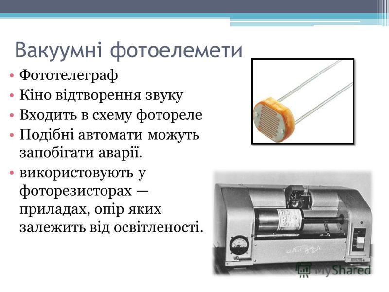 Вакуумні фотоелемети Фототелеграф Кіно відтворення звуку Входить в схему фотореле Подібні автомати можуть запобігати аварії. використовують у фоторезисторах приладах, опір яких залежить від освітленості.