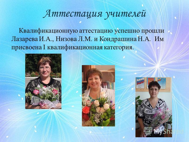 Аттестация учителей Квалификационную аттестацию успешно прошли Лазарева И.А., Низова Л.М. и Кондрашина Н.А. Им присвоена I квалификационная категория.
