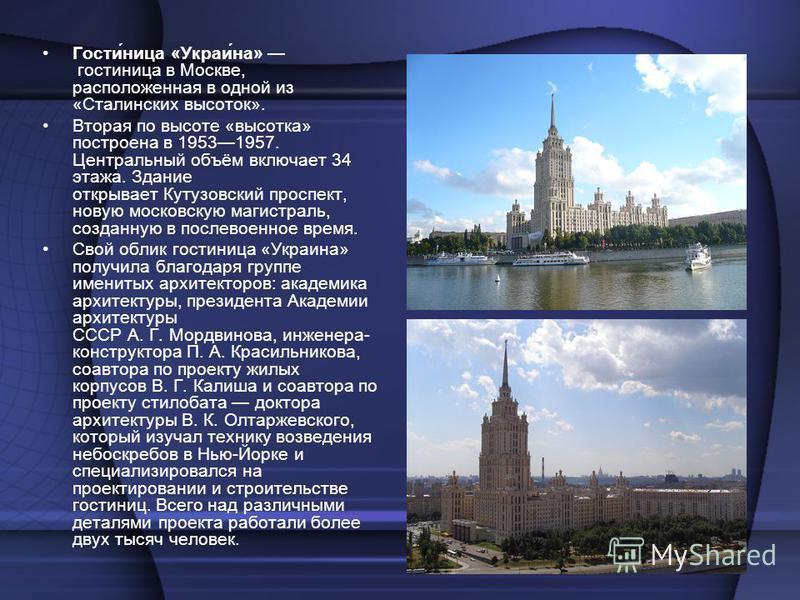 Гости́ница «Украи́на» гостиница в Москве, расположенная в одной из «Сталинских высоток». Вторая по высоте «высотка» построена в 19531957. Центральный объём включает 34 этажа. Здание открывает Кутузовский проспект, новую московскую магистраль, созданн