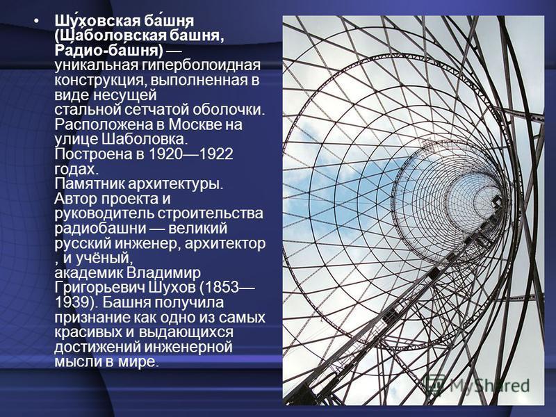 Шу́каховская ба́шня (Ша́боровская ба́шня, Ра́дио-ба́шня) уникальная гиперболоидная конструкция, выполненная в виде несущей стальной сетчатой оболочки. Расположена в Москве на улице Шаболовка. Построена в 19201922 годах. Памятник архитектуры. Автор пр