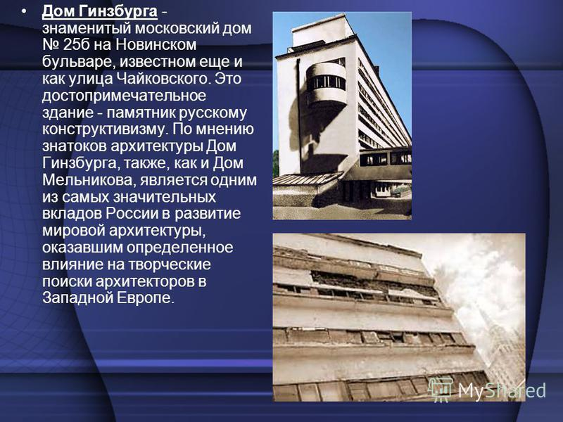 Дом Гинзбурга - знаменитый московский дом 25 б на Новинском бульваре, известном еще и как улица Чайковского. Это достопримечательное здание - памятник русскому конструктивизму. По мнению знатоков архитектуры Дом Гинзбурга, также, как и Дом Мельникова