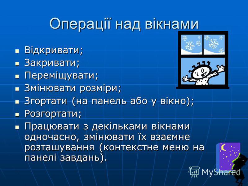 Операції над вікнами Відкривати; Відкривати; Закривати; Закривати; Переміщувати; Переміщувати; Змінювати розміри; Змінювати розміри; Згортати (на панель або у вікно); Згортати (на панель або у вікно); Розгортати; Розгортати; Працювати з декільками ві