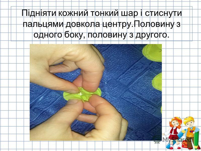 Підніяти кожний тонкий шар і стиснути пальцями довкола центру.Половину з одного боку, половину з другого.