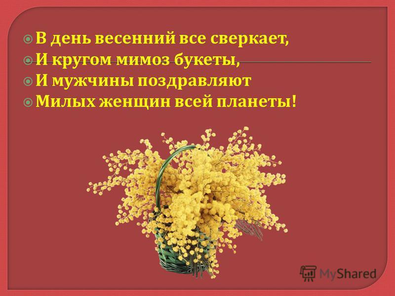 В день весенний все сверкает, И кругом мимоз букеты, И мужчины поздравляют Милых женщин всей планеты !