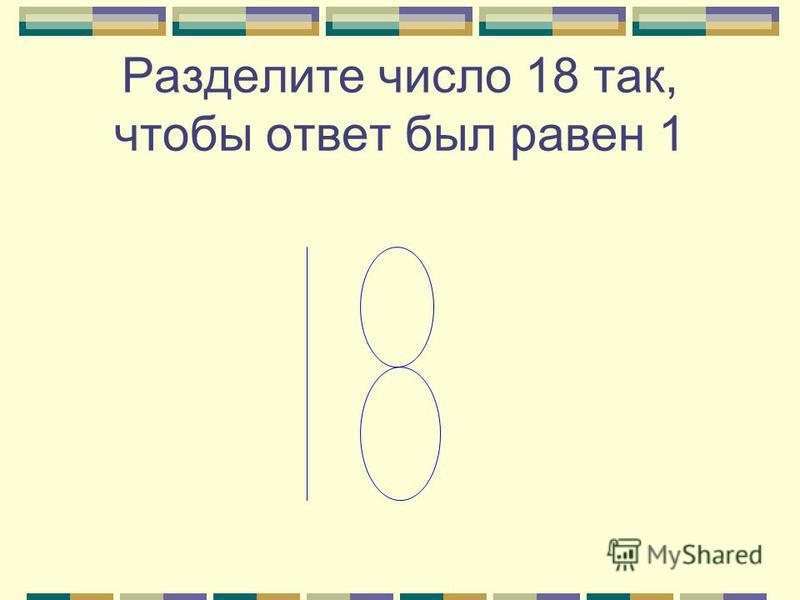 Разделите число 18 так, чтобы ответ был равен 1