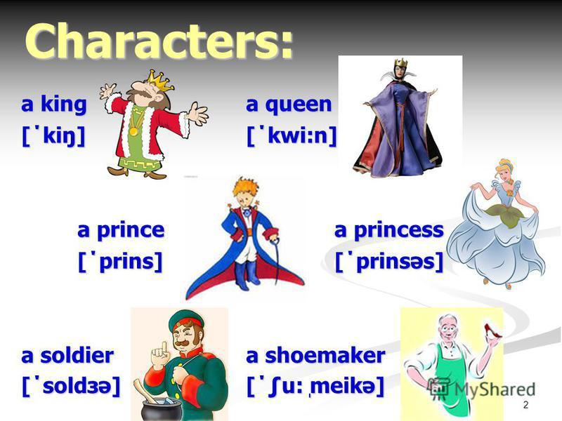 2 a king a queen [΄kiŋ][΄kwi:n] a prince a princess [΄prins] [΄prinsəs] a soldiera shoemaker [΄soldзə][΄u: ̩meikə] Characters: