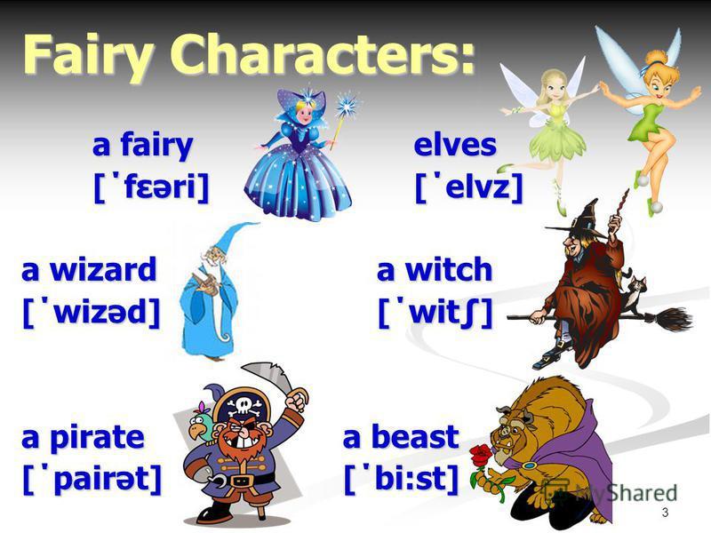 3 Fairy Characters: a fairy elves [΄fεəri] [΄elvz] a wizarda witch [΄wizəd][΄wit] a pirate a beast [΄pairət] [΄bi:st]