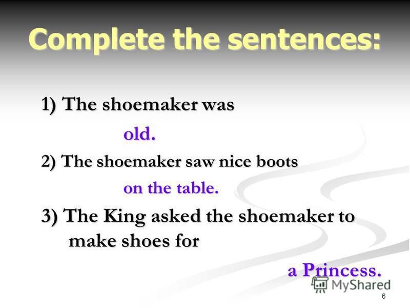 6 Complete the sentences: 1) The shoemaker was old. 2) The shoemaker saw nice boots on the table. 3) The King asked the shoemaker to make shoes for a Princess.