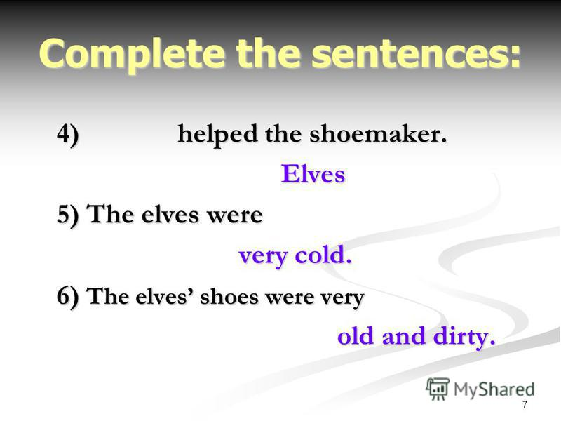 7 Complete the sentences: 4) helped the shoemaker. Elves 5) The elves were very cold. very cold. 6) The elves shoes were very old and dirty.