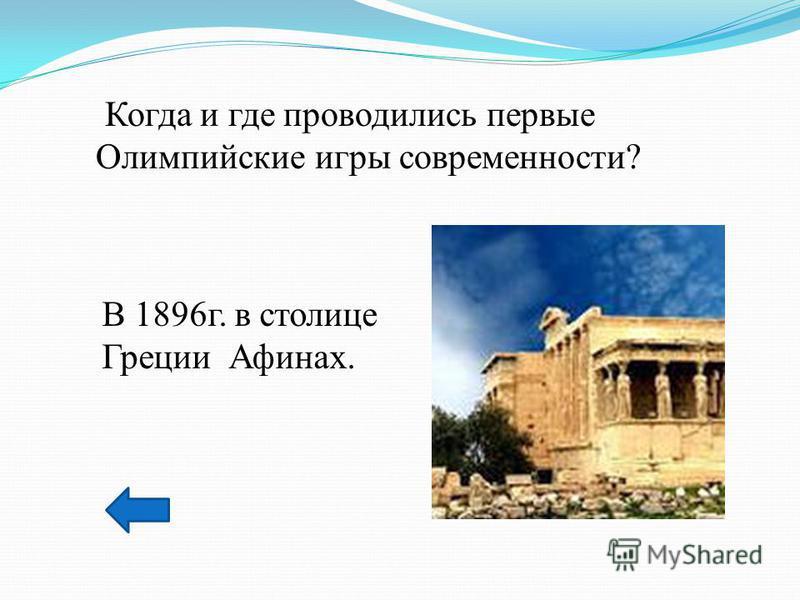 Когда и где проводились первые Олимпийские игры современности? В 1896 г. в столице Греции Афинах.