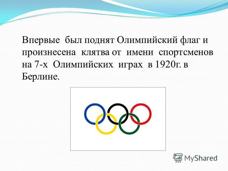 Впервые был поднят Олимпийский флаг и произнесена клятва от имени спортсменов на 7-х Олимпийских играх в 1920 г. в Берлине.