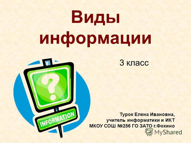 Виды информации 3 класс Турок Елена Ивановна, учитель информатики и ИКТ МКОУ СОШ 256 ГО ЗАТО г.Фокино